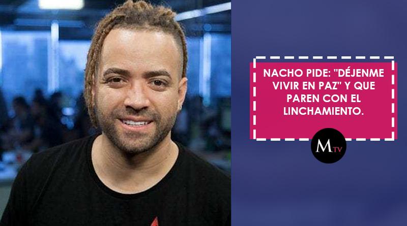 Nacho pide: «Déjenme vivir en paz» y que paren con el linchamiento.