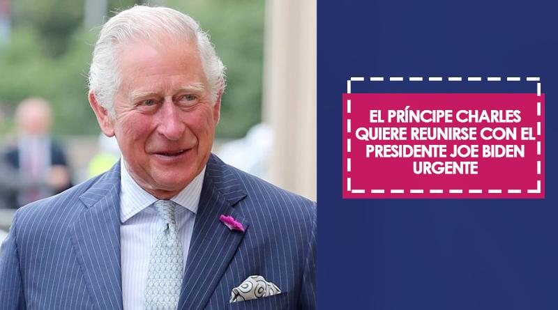 El príncipe Charles quiere reunirse con el presidente Joe Biden de manera urgente
