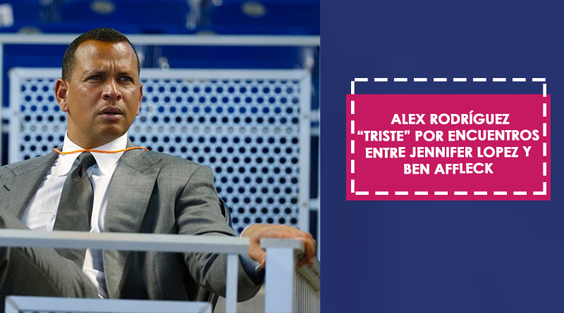 """Alex Rodríguez """"triste"""" por encuentros entre Jennifer Lopez y Ben Affleck"""